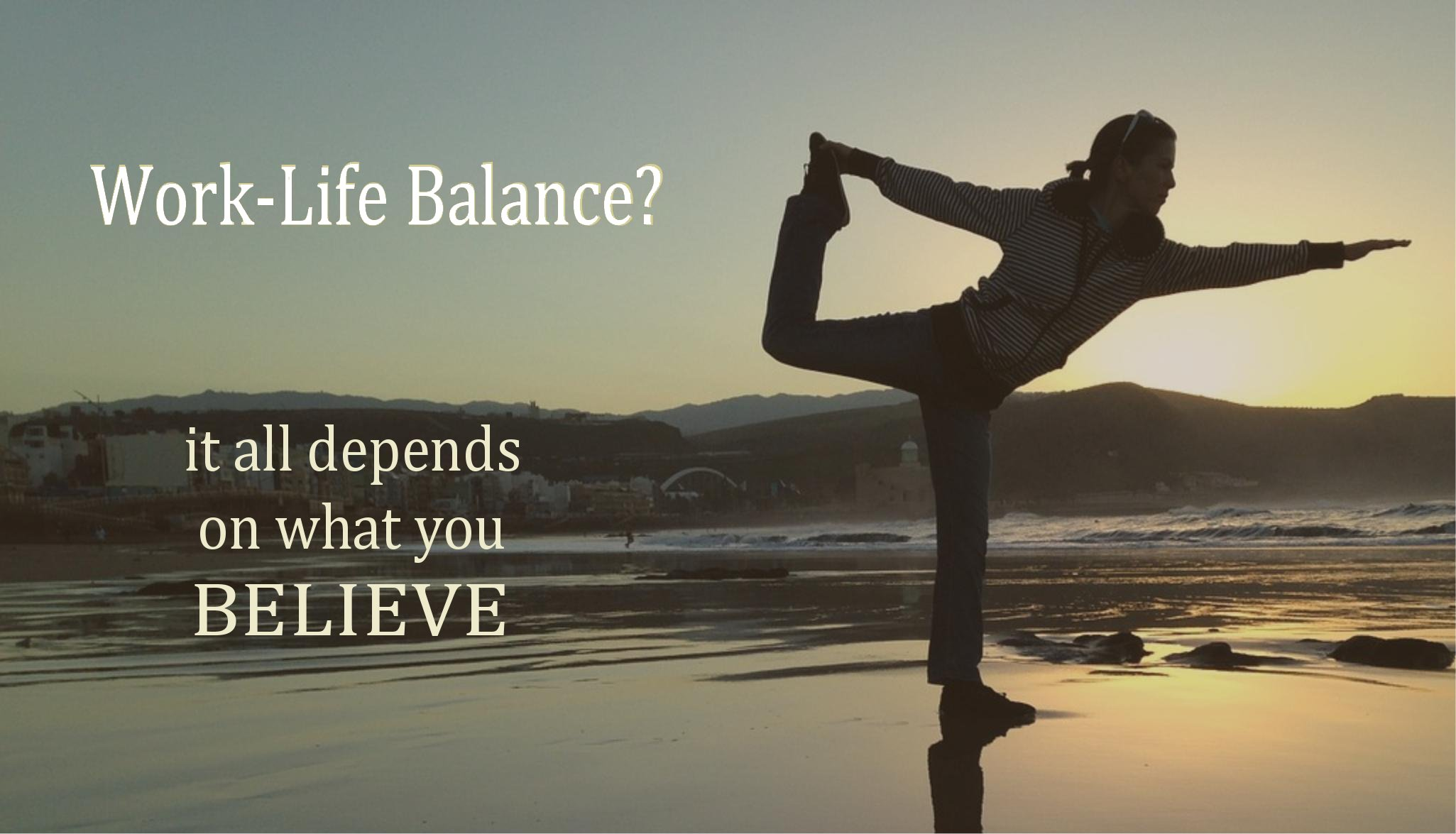 Is Work Life Balance Achievable?… It All Depends On What You Believe!