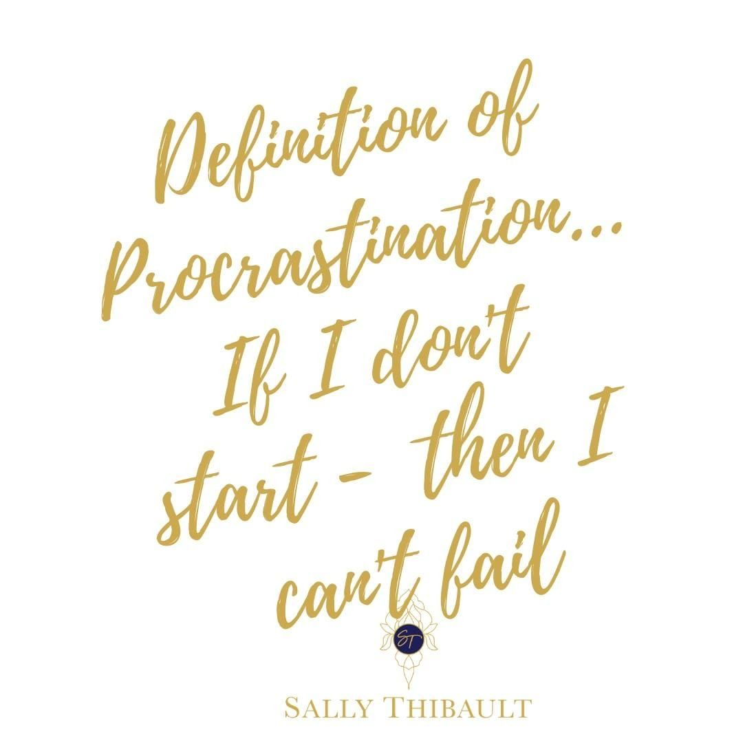 Definition of Procrastination- If I don't start, then I can't fail